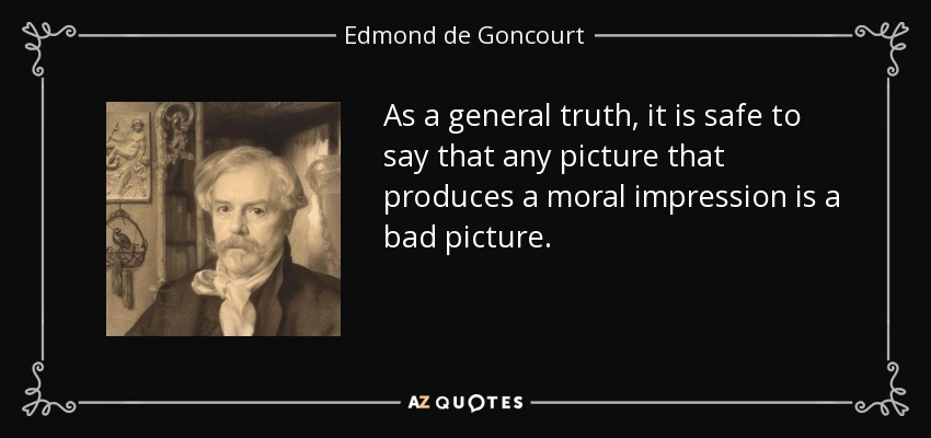 As a general truth, it is safe to say that any picture that produces a moral impression is a bad picture. - Edmond de Goncourt