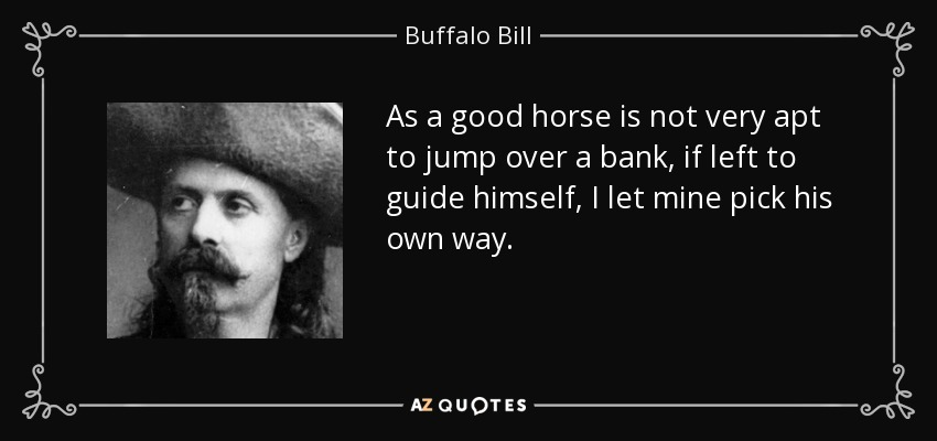 As a good horse is not very apt to jump over a bank, if left to guide himself, I let mine pick his own way. - Buffalo Bill