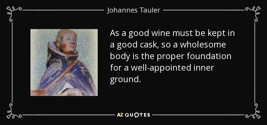 As a good wine must be kept in a good cask, so a wholesome body is the proper foundation for a well-appointed inner ground. - Johannes Tauler