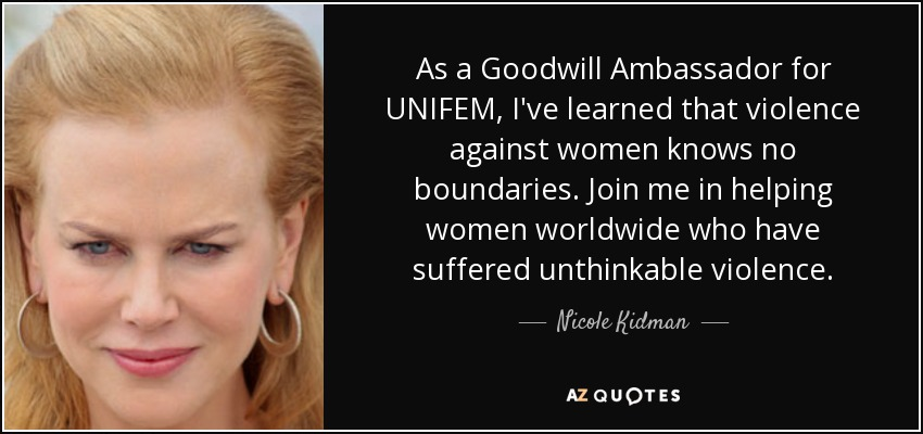 As a Goodwill Ambassador for UNIFEM, I've learned that violence against women knows no boundaries. Join me in helping women worldwide who have suffered unthinkable violence. - Nicole Kidman