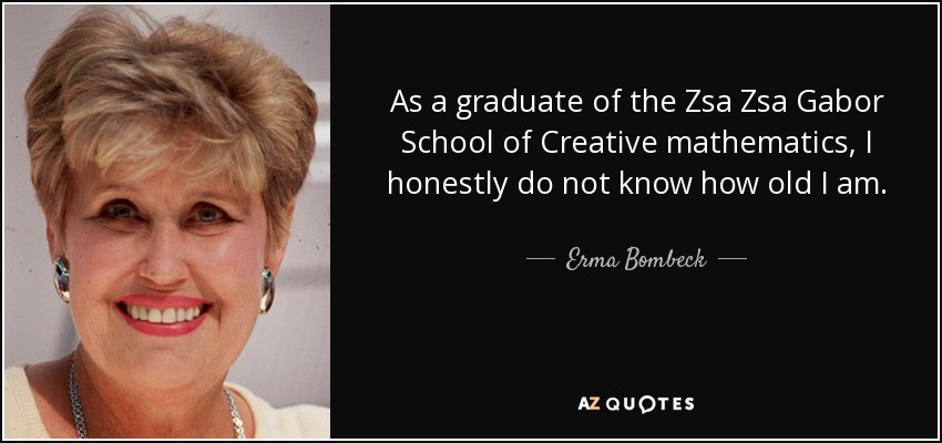 Zsa Zsa Gabor Quotes | Erma Bombeck Quote As A Graduate Of The Zsa Zsa Gabor School Of