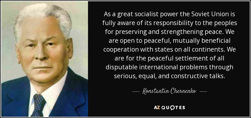 As a great socialist power the Soviet Union is fully aware of its responsibility to the peoples for preserving and strengthening peace. We are open to peaceful, mutually beneficial cooperation with states on all continents. We are for the peaceful settlement of all disputable international problems through serious, equal, and constructive talks. - Konstantin Chernenko