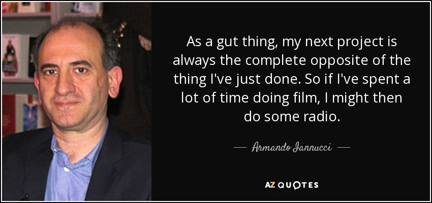 As a gut thing, my next project is always the complete opposite of the thing I've just done. So if I've spent a lot of time doing film, I might then do some radio. - Armando Iannucci