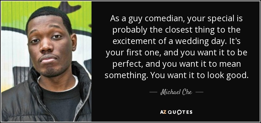 As a guy comedian, your special is probably the closest thing to the excitement of a wedding day. It's your first one, and you want it to be perfect, and you want it to mean something. You want it to look good. - Michael Che