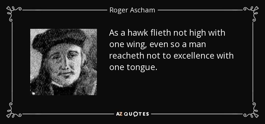 As a hawk flieth not high with one wing, even so a man reacheth not to excellence with one tongue. - Roger Ascham