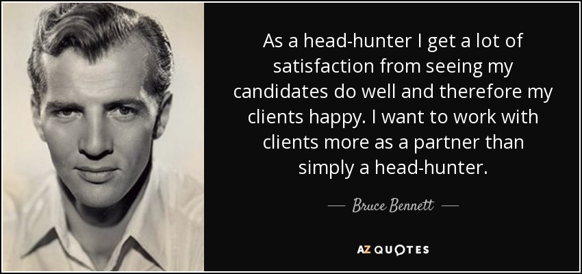 As a head-hunter I get a lot of satisfaction from seeing my candidates do well and therefore my clients happy. I want to work with clients more as a partner than simply a head-hunter. - Bruce Bennett