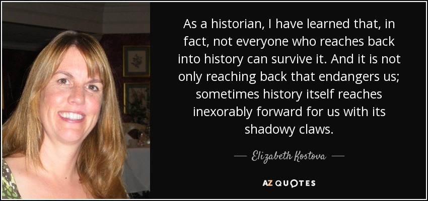 As a historian, I have learned that, in fact, not everyone who reaches back into history can survive it. And it is not only reaching back that endangers us; sometimes history itself reaches inexorably forward for us with its shadowy claws. - Elizabeth Kostova