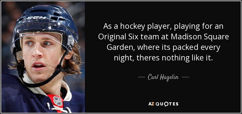 As a hockey player, playing for an Original Six team at Madison Square Garden, where its packed every night, theres nothing like it. - Carl Hagelin