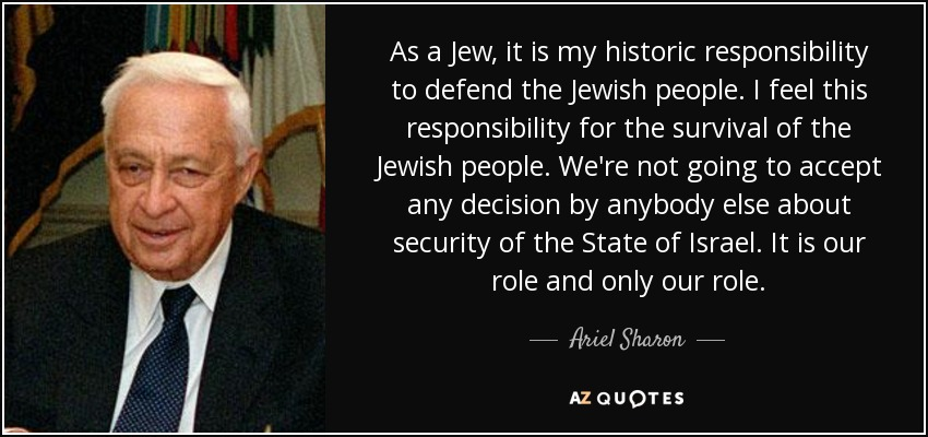 As a Jew, it is my historic responsibility to defend the Jewish people. I feel this responsibility for the survival of the Jewish people. We're not going to accept any decision by anybody else about security of the State of Israel. It is our role and only our role. - Ariel Sharon