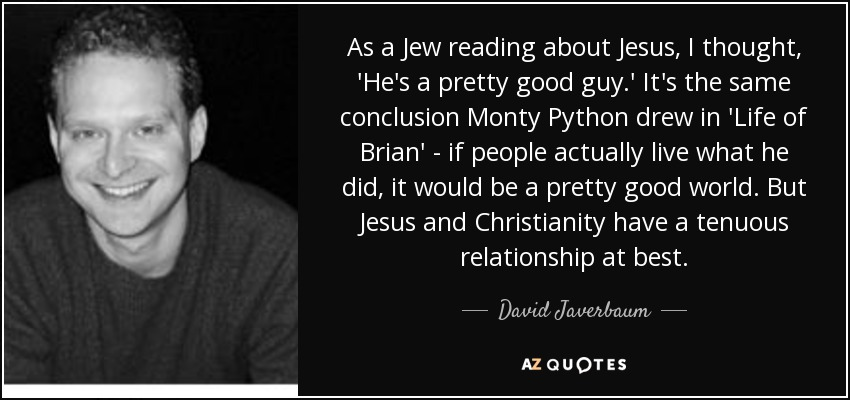 As a Jew reading about Jesus, I thought, 'He's a pretty good guy.' It's the same conclusion Monty Python drew in 'Life of Brian' - if people actually live what he did, it would be a pretty good world. But Jesus and Christianity have a tenuous relationship at best. - David Javerbaum