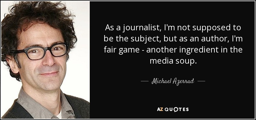 As a journalist, I'm not supposed to be the subject, but as an author, I'm fair game - another ingredient in the media soup. - Michael Azerrad