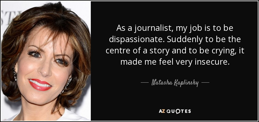 As a journalist, my job is to be dispassionate. Suddenly to be the centre of a story and to be crying, it made me feel very insecure. - Natasha Kaplinsky