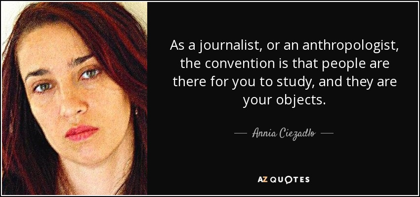As a journalist, or an anthropologist, the convention is that people are there for you to study, and they are your objects. - Annia Ciezadlo