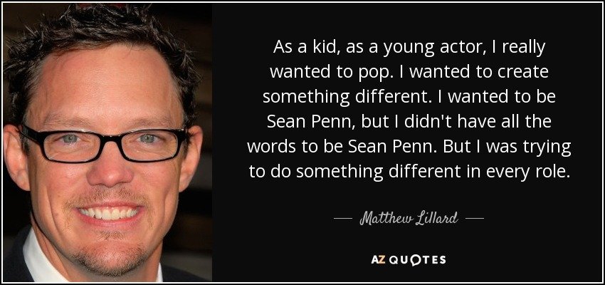 As a kid, as a young actor, I really wanted to pop. I wanted to create something different. I wanted to be Sean Penn, but I didn't have all the words to be Sean Penn. But I was trying to do something different in every role. - Matthew Lillard