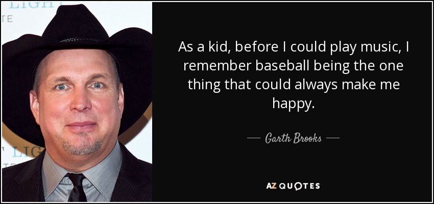 As a kid, before I could play music, I remember baseball being the one thing that could always make me happy. - Garth Brooks