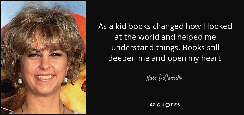 As a kid books changed how I looked at the world and helped me understand things. Books still deepen me and open my heart. - Kate DiCamillo