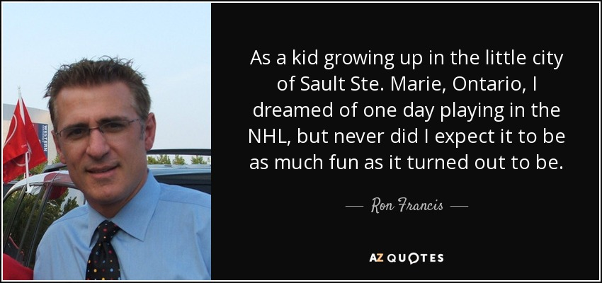 As a kid growing up in the little city of Sault Ste. Marie, Ontario, I dreamed of one day playing in the NHL, but never did I expect it to be as much fun as it turned out to be. - Ron Francis