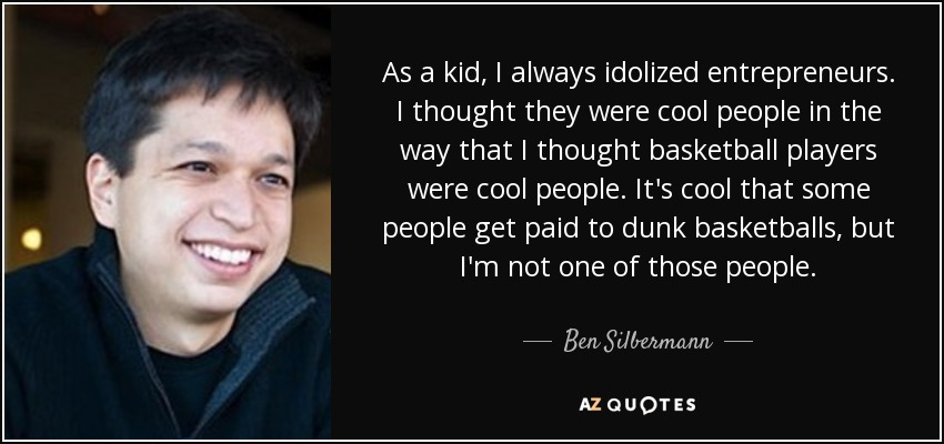 As a kid, I always idolized entrepreneurs. I thought they were cool people in the way that I thought basketball players were cool people. It's cool that some people get paid to dunk basketballs, but I'm not one of those people. - Ben Silbermann