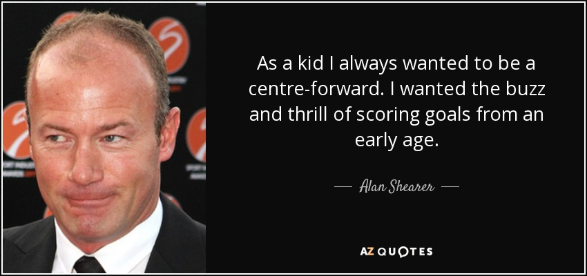As a kid I always wanted to be a centre-forward. I wanted the buzz and thrill of scoring goals from an early age. - Alan Shearer