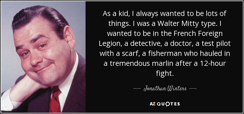 As a kid, I always wanted to be lots of things. I was a Walter Mitty type. I wanted to be in the French Foreign Legion, a detective, a doctor, a test pilot with a scarf, a fisherman who hauled in a tremendous marlin after a 12-hour fight. - Jonathan Winters