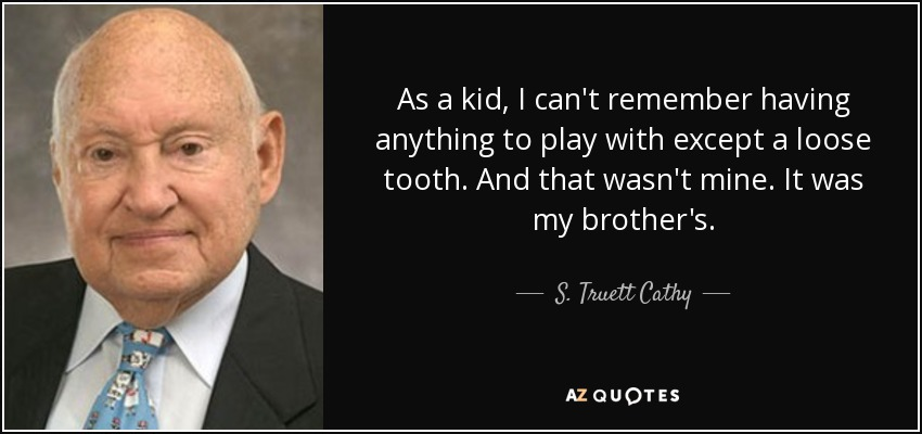 As a kid, I can't remember having anything to play with except a loose tooth. And that wasn't mine. It was my brother's. - S. Truett Cathy