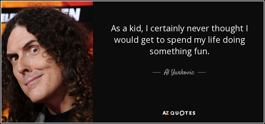 As a kid, I certainly never thought I would get to spend my life doing something fun. - Al Yankovic