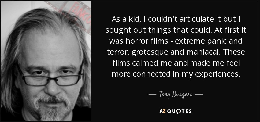 As a kid, I couldn't articulate it but I sought out things that could. At first it was horror films - extreme panic and terror, grotesque and maniacal. These films calmed me and made me feel more connected in my experiences. - Tony Burgess