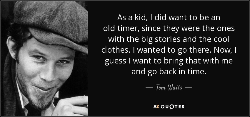 As a kid, I did want to be an old-timer, since they were the ones with the big stories and the cool clothes. I wanted to go there. Now, I guess I want to bring that with me and go back in time. - Tom Waits