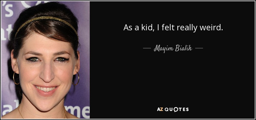 As a kid, I felt really weird. - Mayim Bialik
