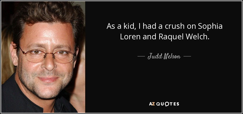 As a kid I had a crush on Sophia Loren and Raquel Welch. - Judd Nelson