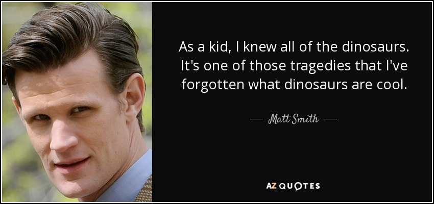 As a kid, I knew all of the dinosaurs. It's one of those tragedies that I've forgotten what dinosaurs are cool. - Matt Smith
