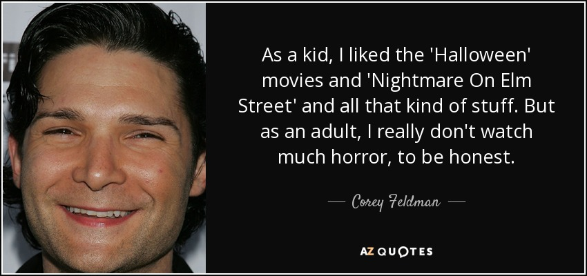 As a kid, I liked the 'Halloween' movies and 'Nightmare On Elm Street' and all that kind of stuff. But as an adult, I really don't watch much horror, to be honest. - Corey Feldman