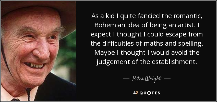 As a kid I quite fancied the romantic, Bohemian idea of being an artist. I expect I thought I could escape from the difficulties of maths and spelling. Maybe I thought I would avoid the judgement of the establishment. - Peter Wright