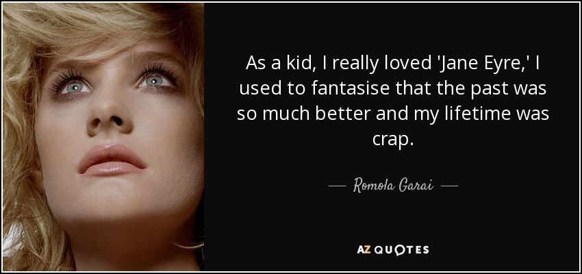As a kid, I really loved 'Jane Eyre,' I used to fantasise that the past was so much better and my lifetime was crap. - Romola Garai