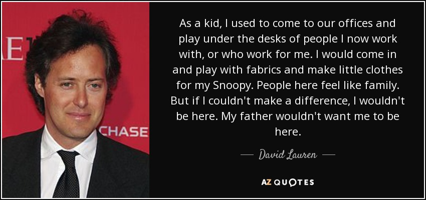 As a kid, I used to come to our offices and play under the desks of people I now work with, or who work for me. I would come in and play with fabrics and make little clothes for my Snoopy. People here feel like family. But if I couldn't make a difference, I wouldn't be here. My father wouldn't want me to be here. - David Lauren