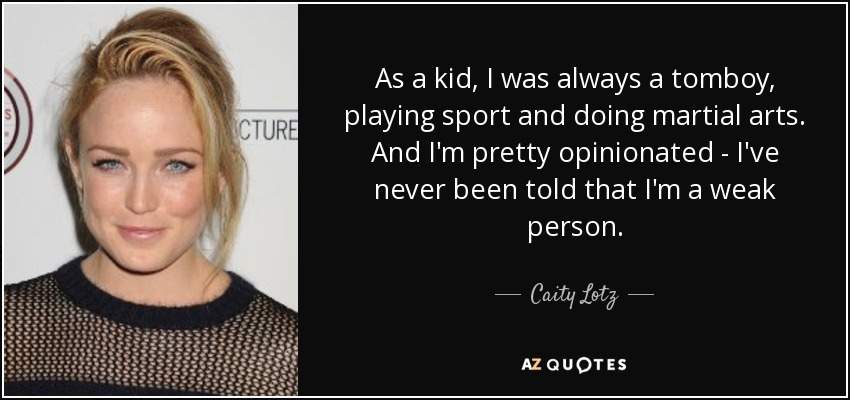 As a kid, I was always a tomboy, playing sport and doing martial arts. And I'm pretty opinionated - I've never been told that I'm a weak person. - Caity Lotz