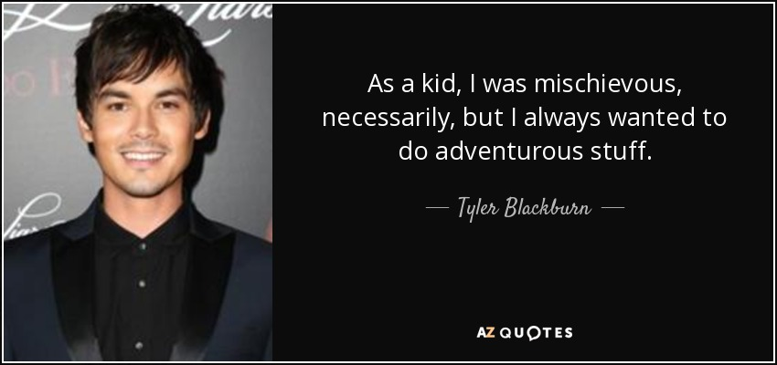 As a kid, I was mischievous, necessarily, but I always wanted to do adventurous stuff. - Tyler Blackburn