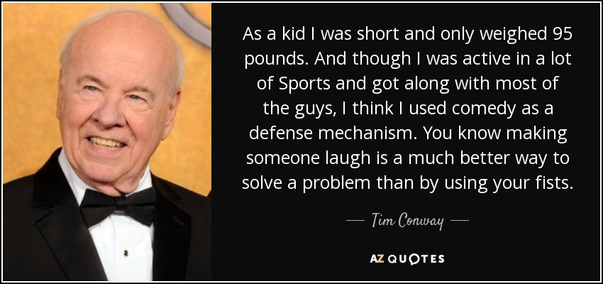 As a kid I was short and only weighed 95 pounds. And though I was active in a lot of Sports and got along with most of the guys, I think I used comedy as a defense mechanism. You know making someone laugh is a much better way to solve a problem than by using your fists. - Tim Conway