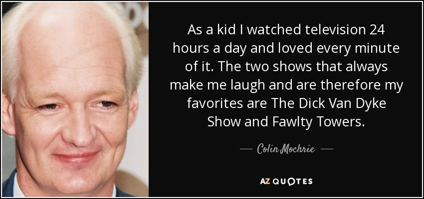 As a kid I watched television 24 hours a day and loved every minute of it. The two shows that always make me laugh and are therefore my favorites are The Dick Van Dyke Show and Fawlty Towers. - Colin Mochrie