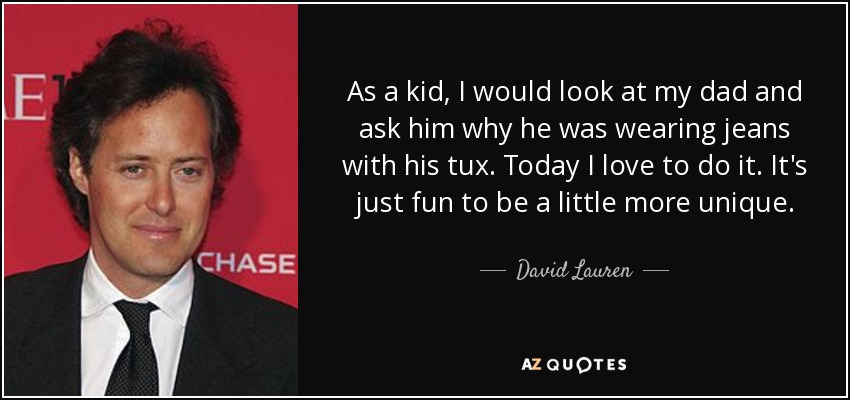 As a kid, I would look at my dad and ask him why he was wearing jeans with his tux. Today I love to do it. It's just fun to be a little more unique. - David Lauren