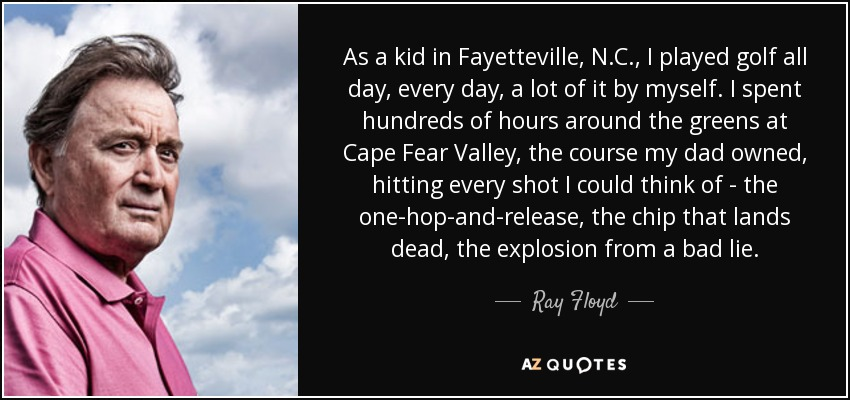 As a kid in Fayetteville, N.C., I played golf all day, every day, a lot of it by myself. I spent hundreds of hours around the greens at Cape Fear Valley, the course my dad owned, hitting every shot I could think of - the one-hop-and-release, the chip that lands dead, the explosion from a bad lie. - Ray Floyd