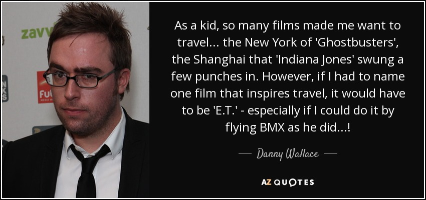 As a kid, so many films made me want to travel... the New York of 'Ghostbusters', the Shanghai that 'Indiana Jones' swung a few punches in. However, if I had to name one film that inspires travel, it would have to be 'E.T.' - especially if I could do it by flying BMX as he did...! - Danny Wallace