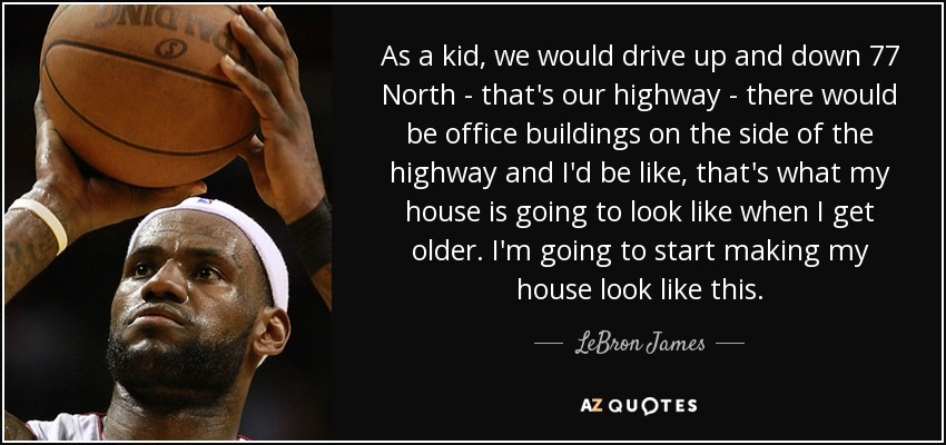 As a kid, we would drive up and down 77 North - that's our highway - there would be office buildings on the side of the highway and I'd be like, that's what my house is going to look like when I get older. I'm going to start making my house look like this. - LeBron James