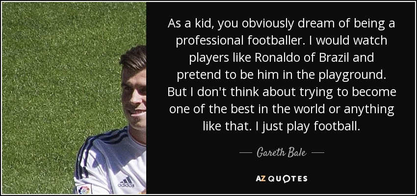 As a kid, you obviously dream of being a professional footballer. I would watch players like Ronaldo of Brazil and pretend to be him in the playground. But I don't think about trying to become one of the best in the world or anything like that. I just play football. - Gareth Bale