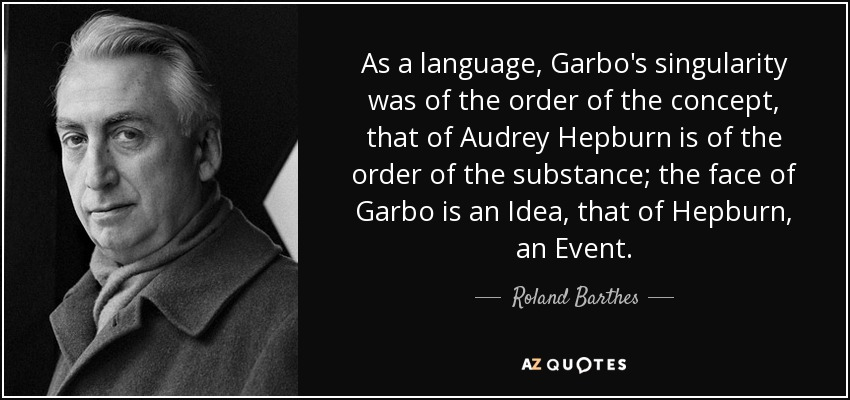 As a language, Garbo's singularity was of the order of the concept, that of Audrey Hepburn is of the order of the substance; the face of Garbo is an Idea, that of Hepburn, an Event. - Roland Barthes