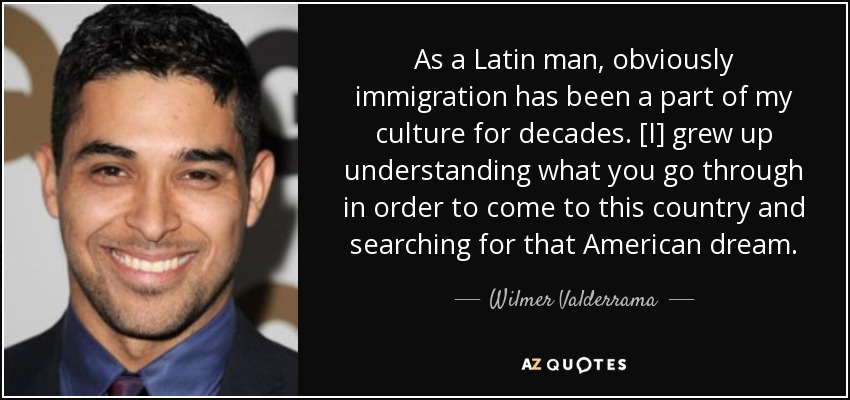 As a Latin man, obviously immigration has been a part of my culture for decades. [I] grew up understanding what you go through in order to come to this country and searching for that American dream. - Wilmer Valderrama