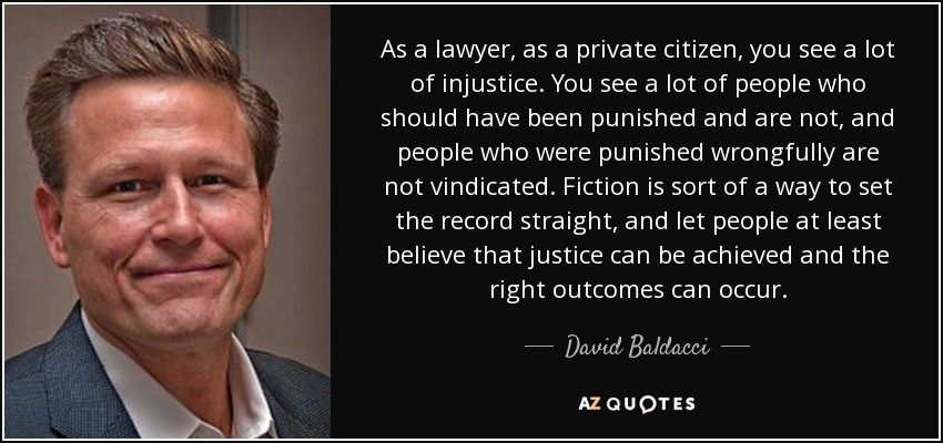 As a lawyer, as a private citizen, you see a lot of injustice. You see a lot of people who should have been punished and are not, and people who were punished wrongfully are not vindicated. Fiction is sort of a way to set the record straight, and let people at least believe that justice can be achieved and the right outcomes can occur. - David Baldacci