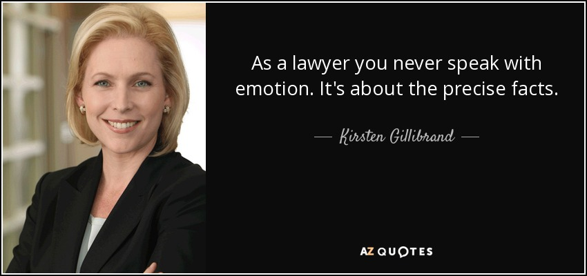 As a lawyer you never speak with emotion. It's about the precise facts. - Kirsten Gillibrand