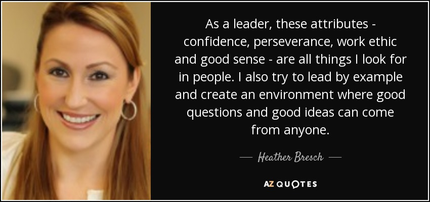 As a leader, these attributes - confidence, perseverance, work ethic and good sense - are all things I look for in people. I also try to lead by example and create an environment where good questions and good ideas can come from anyone. - Heather Bresch