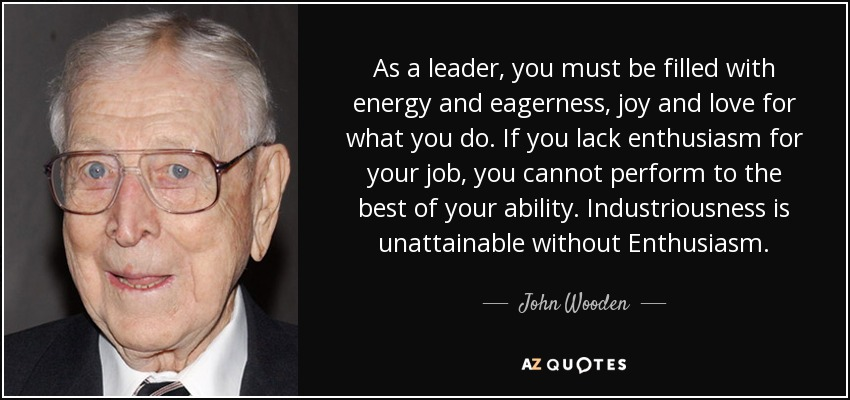 As a leader, you must be filled with energy and eagerness, joy and love for what you do. If you lack enthusiasm for your job, you cannot perform to the best of your ability. Industriousness is unattainable without Enthusiasm. - John Wooden
